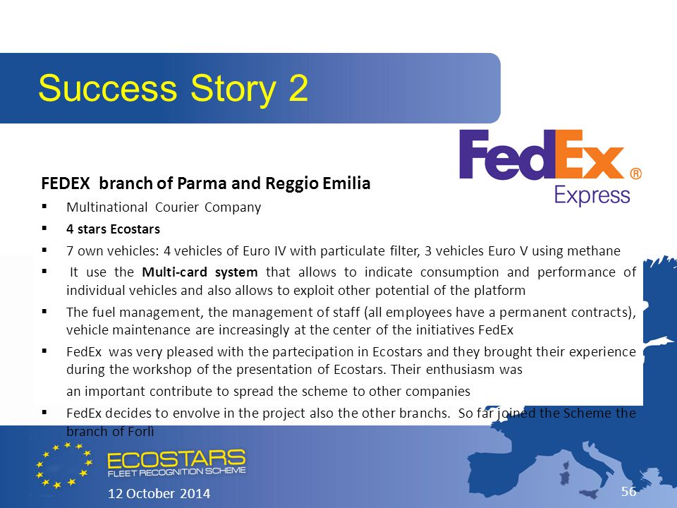 FEDEX branch of Parma and Reggio Emilia  Multinational Courier Company  4 stars Ecostars  7 own vehicles: 4 vehicles of Euro IV with particulate filter, 3 vehicles Euro V using methane  It use the Multi-card system that allows to indicate consumption and performance of individual vehicles and also allows to exploit other potential of the platform  The fuel management, the management of staff (all employees have a permanent contracts), vehicle maintenance are increasingly at the center of the initiatives FedEx  FedEx was very pleased with the partecipation in Ecostars and they brought their experience during the workshop of the presentation of Ecostars.