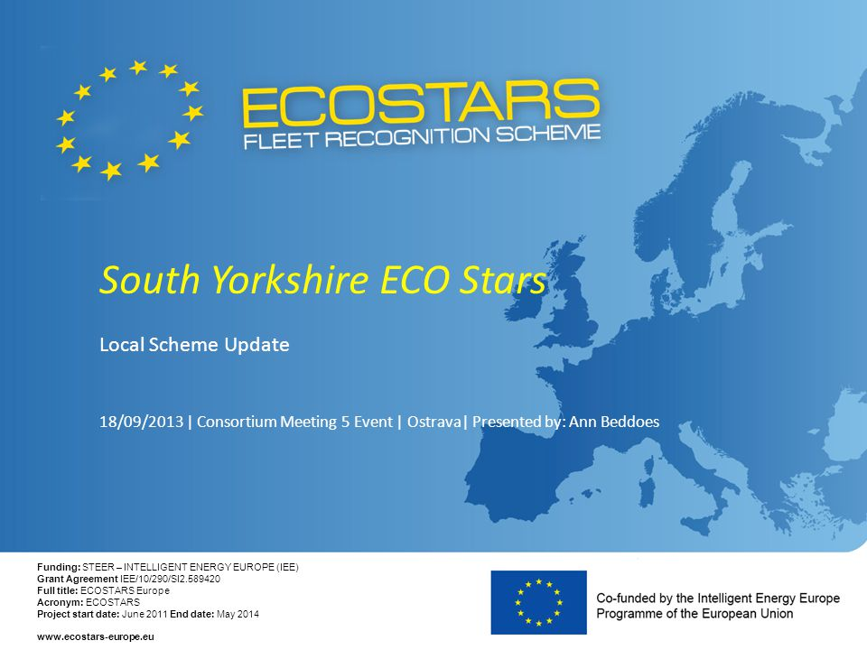 Funding: STEER – INTELLIGENT ENERGY EUROPE (IEE) Grant Agreement IEE/10/290/SI2.589420 Full title: ECOSTARS Europe Acronym: ECOSTARS Project start date: June 2011 End date: May 2014 www.ecostars-europe.eu South Yorkshire ECO Stars Local Scheme Update 18/09/2013 | Consortium Meeting 5 Event | Ostrava| Presented by: Ann Beddoes