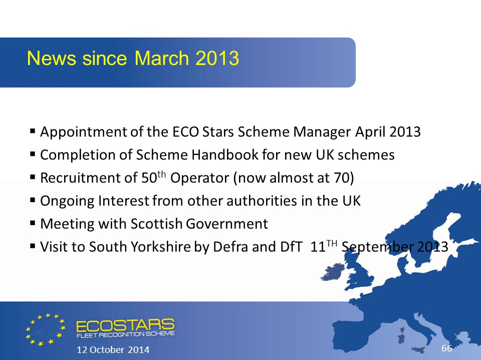  Appointment of the ECO Stars Scheme Manager April 2013  Completion of Scheme Handbook for new UK schemes  Recruitment of 50 th Operator (now almost at 70)  Ongoing Interest from other authorities in the UK  Meeting with Scottish Government  Visit to South Yorkshire by Defra and DfT 11 TH September 2013 News since March 2013 12 October 2014 66