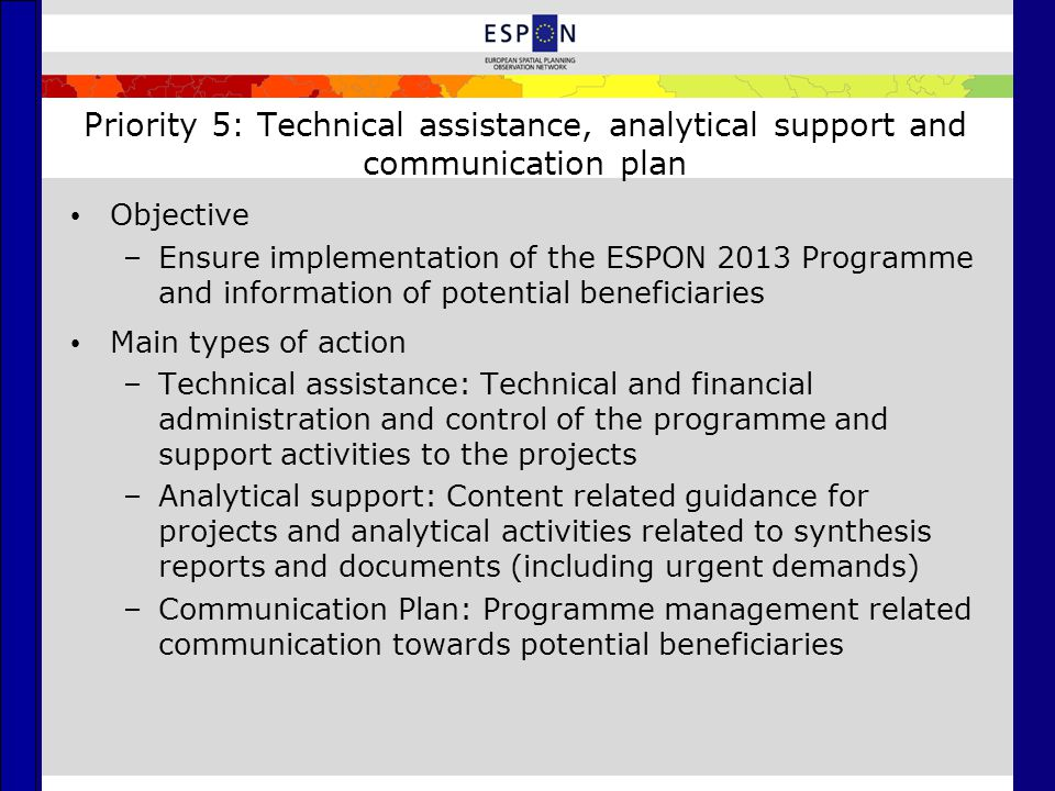 Priority 5: Technical assistance, analytical support and communication plan Objective –Ensure implementation of the ESPON 2013 Programme and informati