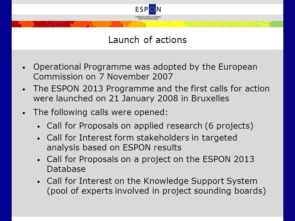 Launch of actions Operational Programme was adopted by the European Commission on 7 November 2007 The ESPON 2013 Programme and the first calls for act