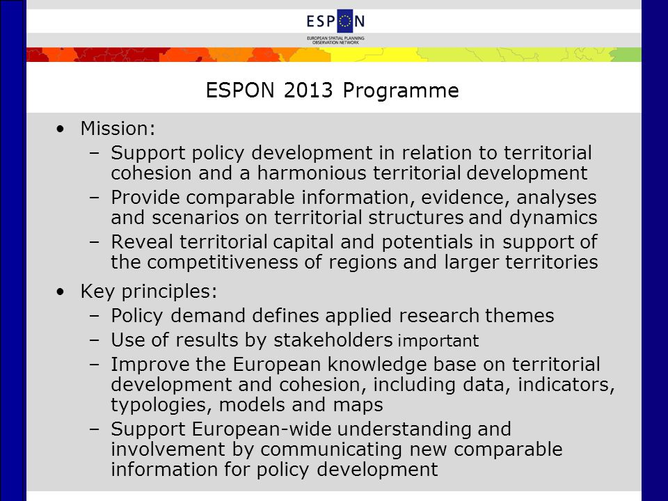 ESPON 2013 Programme Mission: –Support policy development in relation to territorial cohesion and a harmonious territorial development –Provide compar