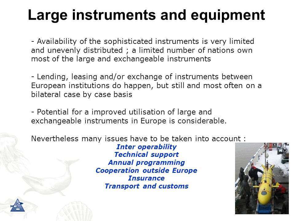 Large instruments and equipment - Availability of the sophisticated instruments is very limited and unevenly distributed ; a limited number of nations own most of the large and exchangeable instruments - Lending, leasing and/or exchange of instruments between European institutions do happen, but still and most often on a bilateral case by case basis - Potential for a improved utilisation of large and exchangeable instruments in Europe is considerable.