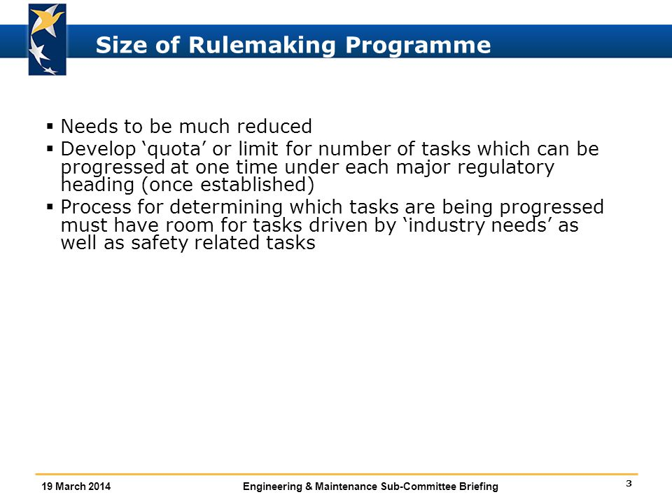 3 19 March 2014Engineering & Maintenance Sub-Committee Briefing Size of Rulemaking Programme  Needs to be much reduced  Develop 'quota' or limit for number of tasks which can be progressed at one time under each major regulatory heading (once established)  Process for determining which tasks are being progressed must have room for tasks driven by 'industry needs' as well as safety related tasks
