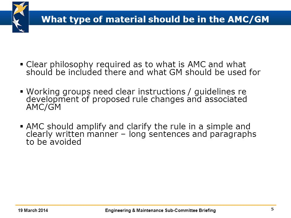 5 19 March 2014Engineering & Maintenance Sub-Committee Briefing What type of material should be in the AMC/GM  Clear philosophy required as to what is AMC and what should be included there and what GM should be used for  Working groups need clear instructions / guidelines re development of proposed rule changes and associated AMC/GM  AMC should amplify and clarify the rule in a simple and clearly written manner – long sentences and paragraphs to be avoided