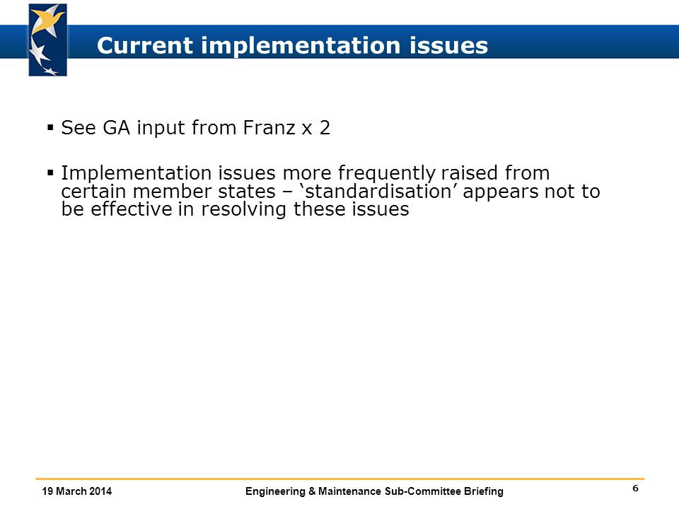 6 19 March 2014Engineering & Maintenance Sub-Committee Briefing Current implementation issues  See GA input from Franz x 2  Implementation issues more frequently raised from certain member states – 'standardisation' appears not to be effective in resolving these issues