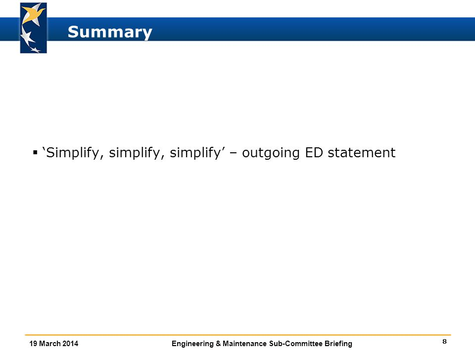 8 19 March 2014Engineering & Maintenance Sub-Committee Briefing Summary  'Simplify, simplify, simplify' – outgoing ED statement