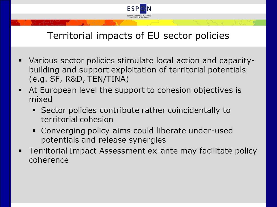 Territorial impacts of EU sector policies  Various sector policies stimulate local action and capacity- building and support exploitation of territorial potentials (e.g.