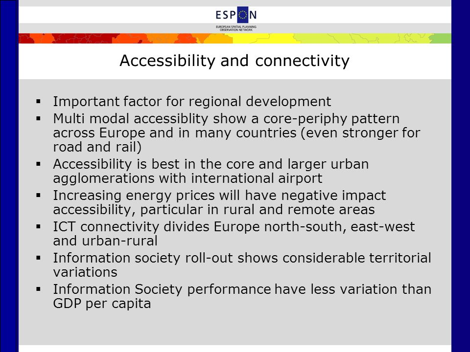 Accessibility and connectivity  Important factor for regional development  Multi modal accessiblity show a core-periphy pattern across Europe and in many countries (even stronger for road and rail)  Accessibility is best in the core and larger urban agglomerations with international airport  Increasing energy prices will have negative impact accessibility, particular in rural and remote areas  ICT connectivity divides Europe north-south, east-west and urban-rural  Information society roll-out shows considerable territorial variations  Information Society performance have less variation than GDP per capita
