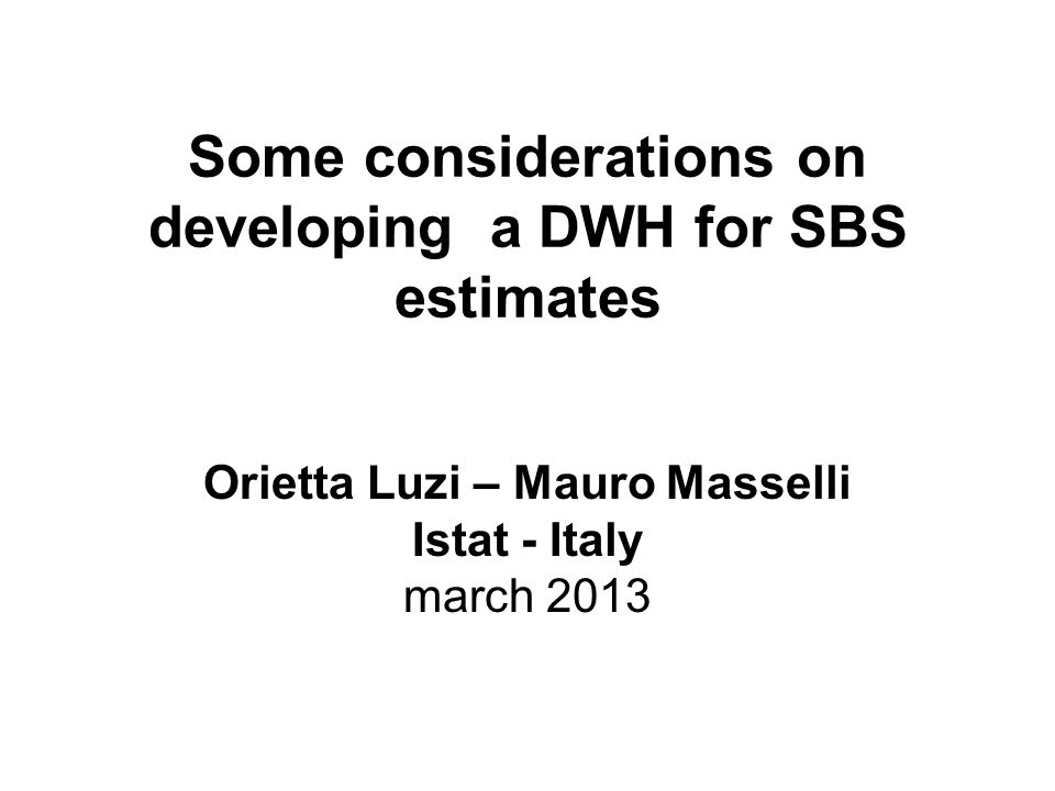 Some considerations on developing a DWH for SBS estimates Orietta Luzi – Mauro Masselli Istat - Italy march 2013