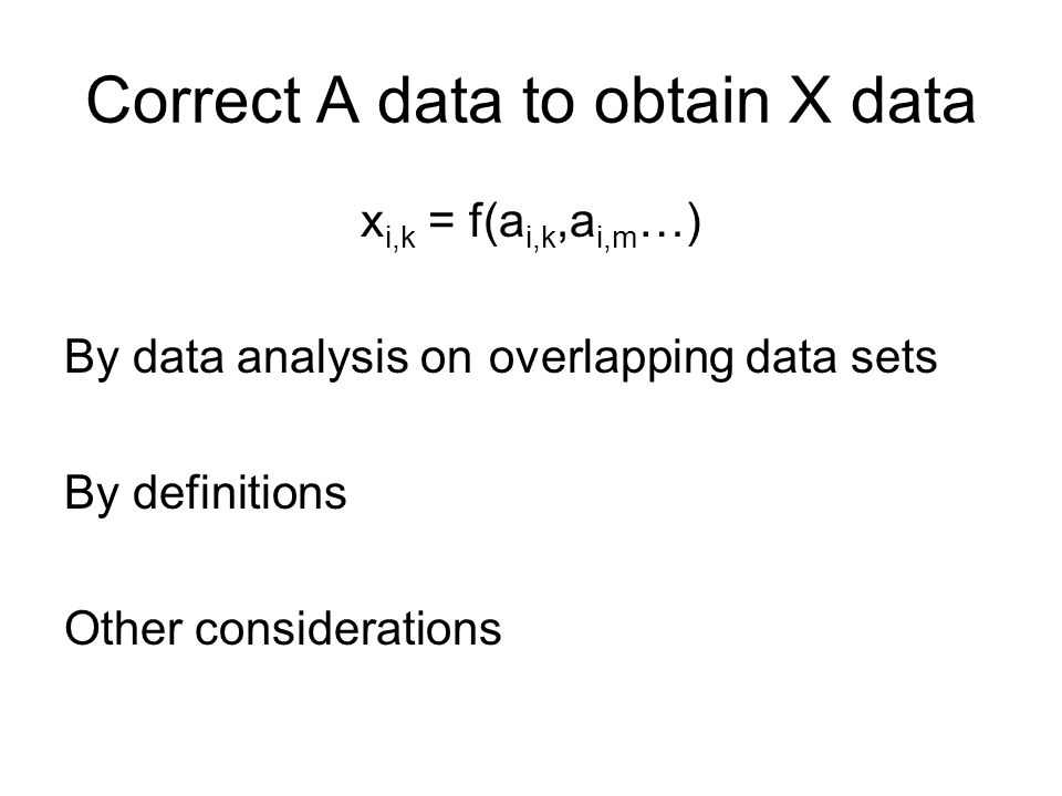 Correct A data to obtain X data x i,k = f(a i,k,a i,m …) By data analysis on overlapping data sets By definitions Other considerations