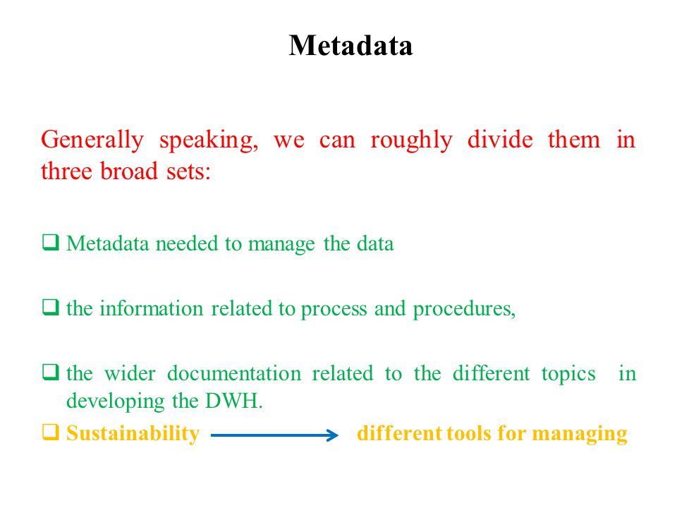 Metadata Generally speaking, we can roughly divide them in three broad sets:  Metadata needed to manage the data  the information related to process