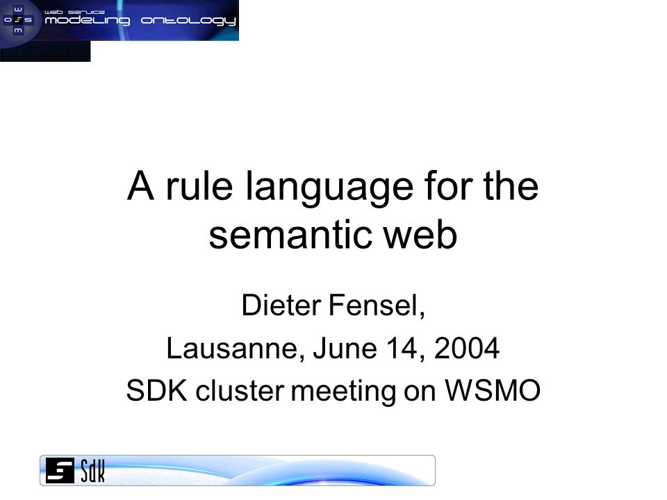 A rule language for the semantic web Dieter Fensel, Lausanne, June 14, 2004 SDK cluster meeting on WSMO