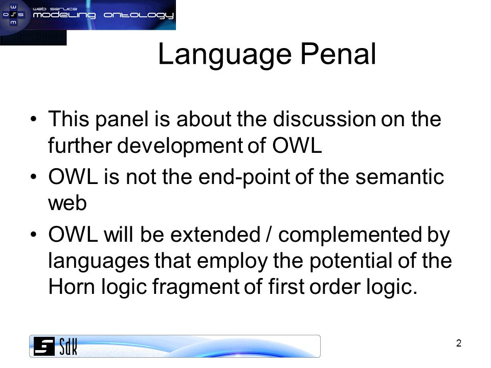 2 Language Penal This panel is about the discussion on the further development of OWL OWL is not the end-point of the semantic web OWL will be extended / complemented by languages that employ the potential of the Horn logic fragment of first order logic.