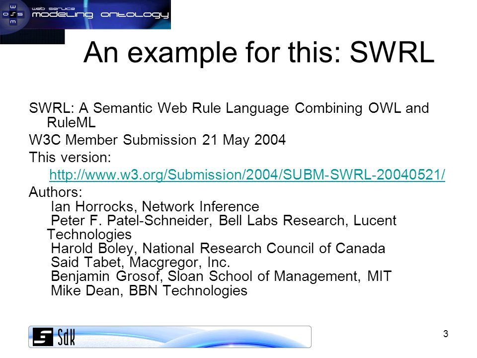 3 An example for this: SWRL SWRL: A Semantic Web Rule Language Combining OWL and RuleML W3C Member Submission 21 May 2004 This version: http://www.w3.org/Submission/2004/SUBM-SWRL-20040521/ Authors: Ian Horrocks, Network Inference Peter F.