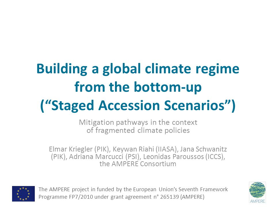 Building a global climate regime from the bottom-up ( Staged Accession Scenarios ) Mitigation pathways in the context of fragmented climate policies Elmar Kriegler (PIK), Keywan Riahi (IIASA), Jana Schwanitz (PIK), Adriana Marcucci (PSI), Leonidas Paroussos (ICCS), the AMPERE Consortium The AMPERE project in funded by the European Union's Seventh Framework Programme FP7/2010 under grant agreement n° 265139 (AMPERE)