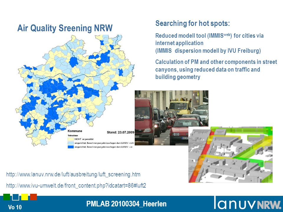 Vo 10 PMLAB 20100304_Heerlen Air Quality Sreening NRW Searching for hot spots: Reduced modell tool (IMMIS web ) for cities via internet application (IMMIS dispersion modell by IVU Freiburg) Calculation of PM and other components in street canyons, using reduced data on traffic and building geometry http://www.lanuv.nrw.de/luft/ausbreitung/luft_screening.htm http://www.ivu-umwelt.de/front_content.php idcatart=86#luft2