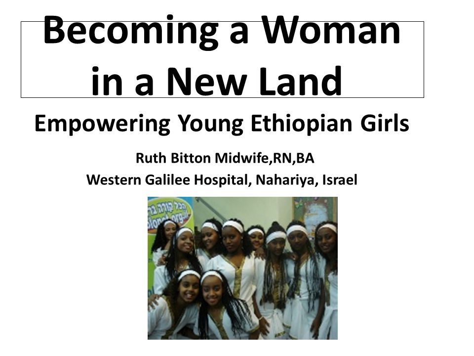 Becoming a Woman in a New Land Empowering Young Ethiopian Girls Ruth Bitton Midwife,RN,BA Western Galilee Hospital, Nahariya, Israel