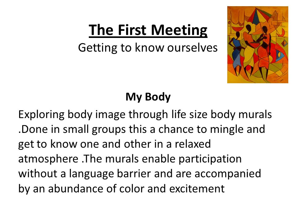 The First Meeting Getting to know ourselves My Body Exploring body image through life size body murals.Done in small groups this a chance to mingle and get to know one and other in a relaxed atmosphere.The murals enable participation without a language barrier and are accompanied by an abundance of color and excitement