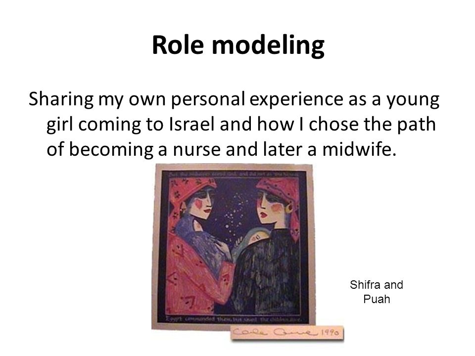Role modeling Sharing my own personal experience as a young girl coming to Israel and how I chose the path of becoming a nurse and later a midwife.