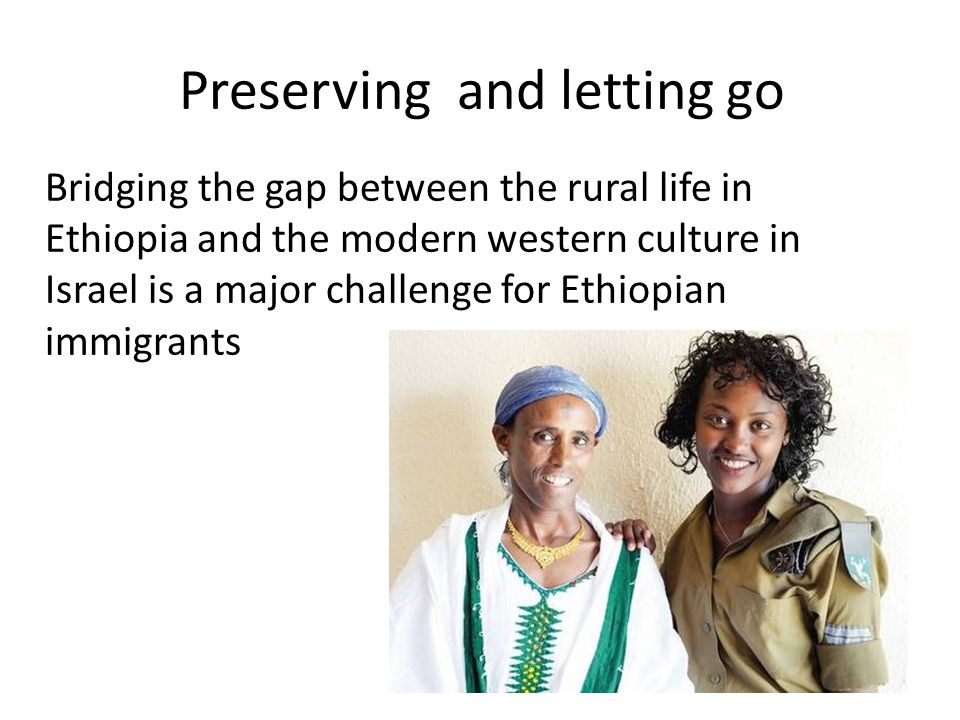 Preserving and letting go Bridging the gap between the rural life in Ethiopia and the modern western culture in Israel is a major challenge for Ethiopian immigrants