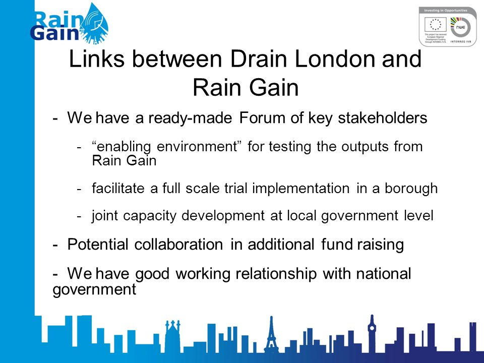 Links between Drain London and Rain Gain - We have a ready-made Forum of key stakeholders - enabling environment for testing the outputs from Rain Gain -facilitate a full scale trial implementation in a borough -joint capacity development at local government level - Potential collaboration in additional fund raising - We have good working relationship with national government