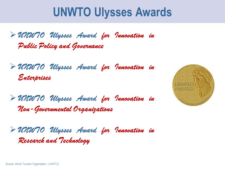 UNWTO Ulysses Awards Source: World Tourism Organization (UNWTO)  UNWTO Ulysses Award for Innovation in Public Policy and Governance  UNWTO Ulysses Award for Innovation in Enterprises  UNWTO Ulysses Award for Innovation in Non-Governmental Organizations  UNWTO Ulysses Award for Innovation in Research and Technology