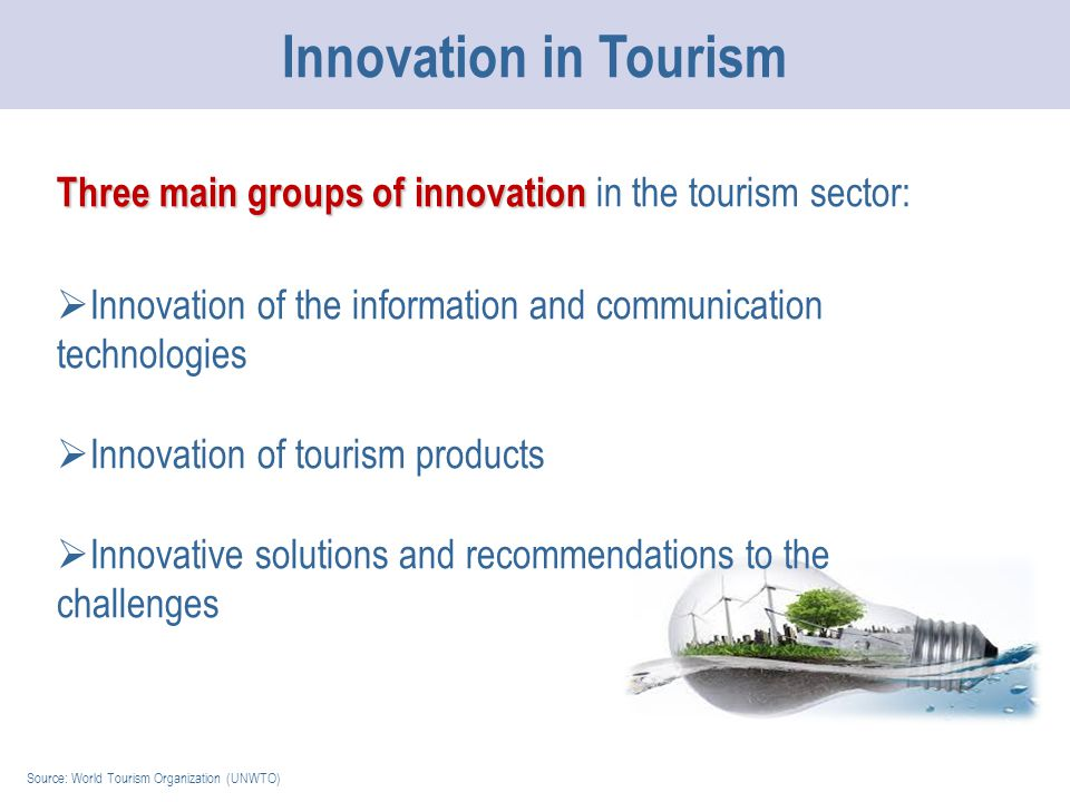 Source: World Tourism Organization (UNWTO) Innovation in Tourism Three main groups of innovation Three main groups of innovation in the tourism sector:  Innovation of the information and communication technologies  Innovation of tourism products  Innovative solutions and recommendations to the challenges