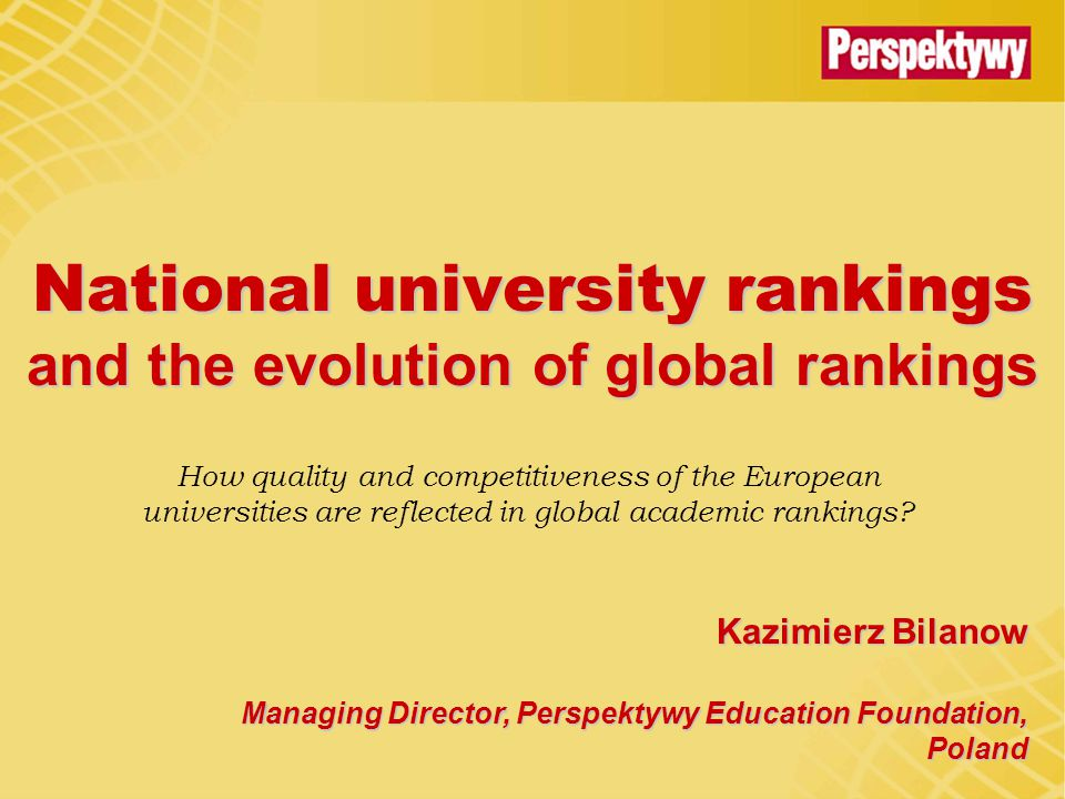 National university rankings and the evolution of global rankings Kazimierz Bilanow Managing Director, Perspektywy Education Foundation, Poland How quality and competitiveness of the European universities are reflected in global academic rankings