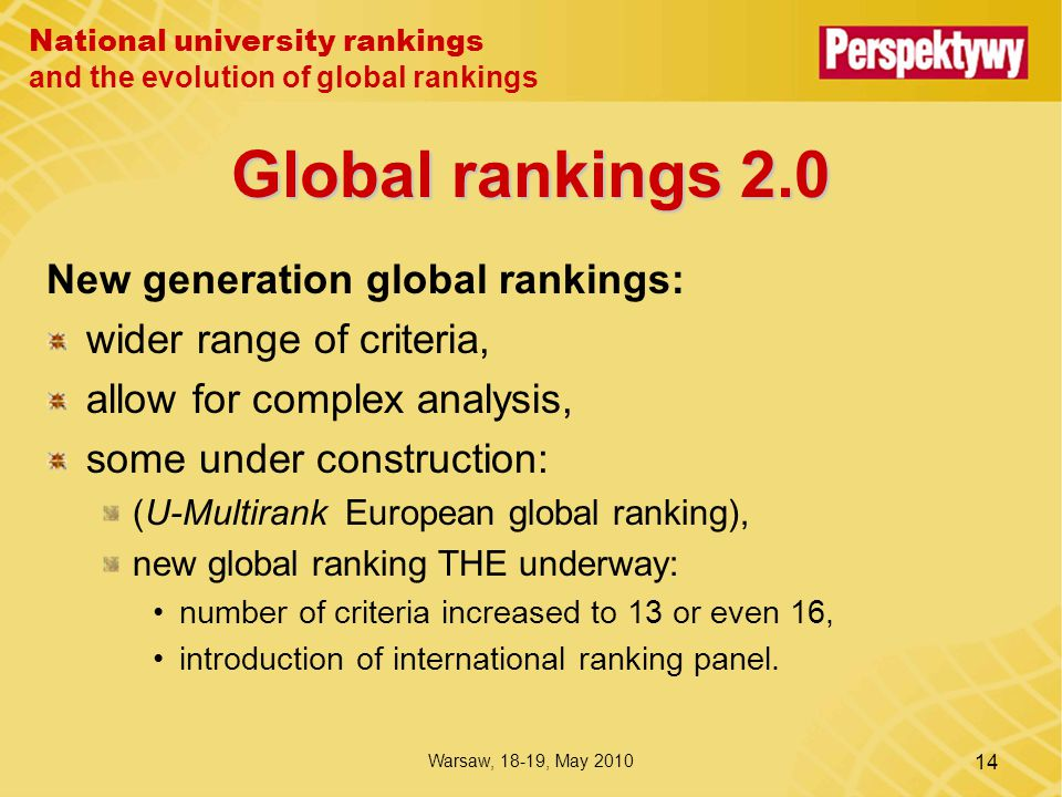 National university rankings and the evolution of global rankings Warsaw, 18-19, May 2010 14 Global rankings 2.0 New generation global rankings: wider range of criteria, allow for complex analysis, some under construction: (U-Multirank European global ranking), new global ranking THE underway: number of criteria increased to 13 or even 16, introduction of international ranking panel.