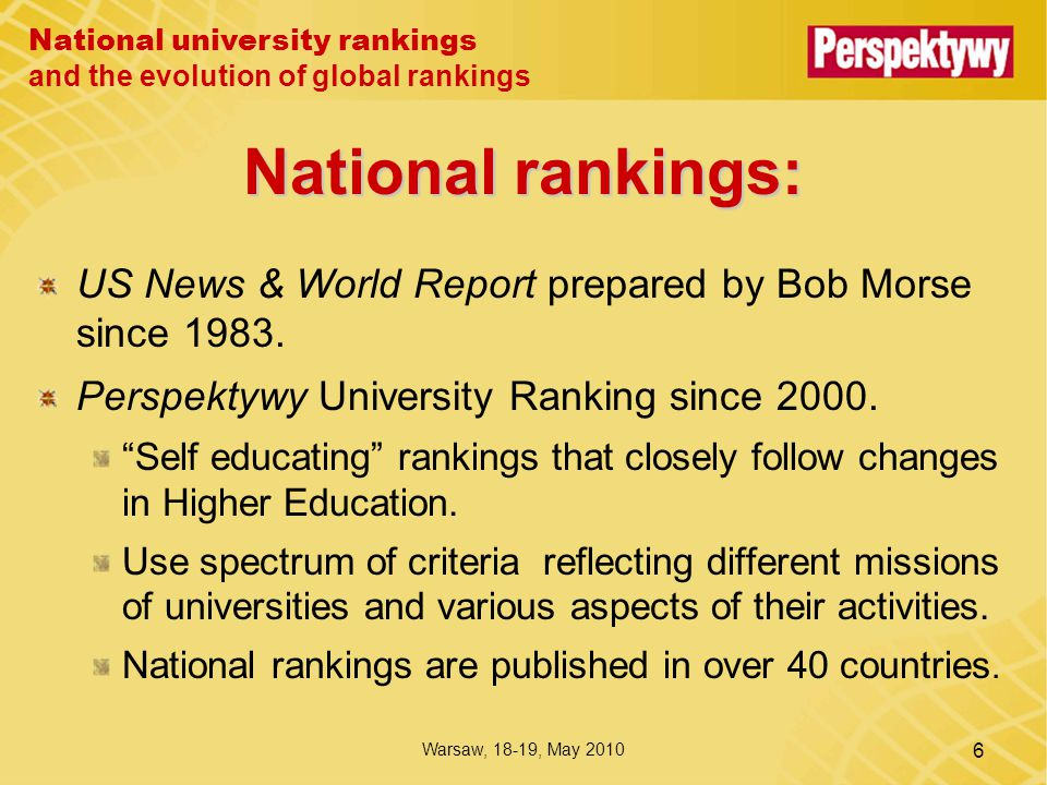 National university rankings and the evolution of global rankings Warsaw, 18-19, May 2010 6 National rankings: US News & World Report prepared by Bob Morse since 1983.