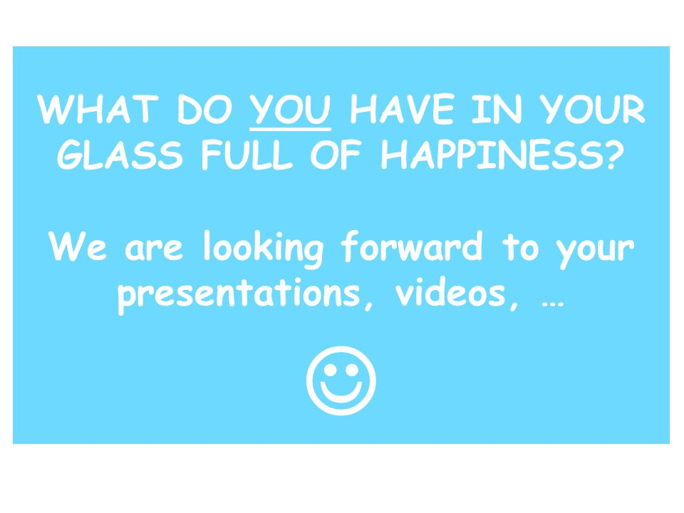 WHAT DO YOU HAVE IN YOUR GLASS FULL OF HAPPINESS.