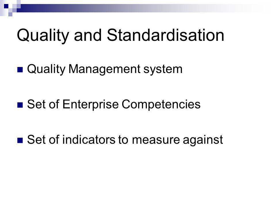 Quality and Standardisation Quality Management system Set of Enterprise Competencies Set of indicators to measure against