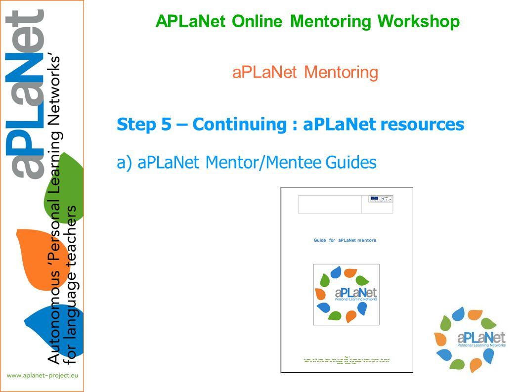APLaNet Online Mentoring Workshop Step 5 – Continuing : aPLaNet resources a) aPLaNet Mentor/Mentee Guides aPLaNet Mentoring
