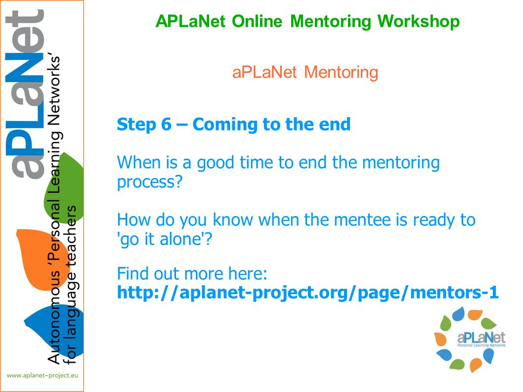 APLaNet Online Mentoring Workshop Step 6 – Coming to the end When is a good time to end the mentoring process? How do you know when the mentee is read