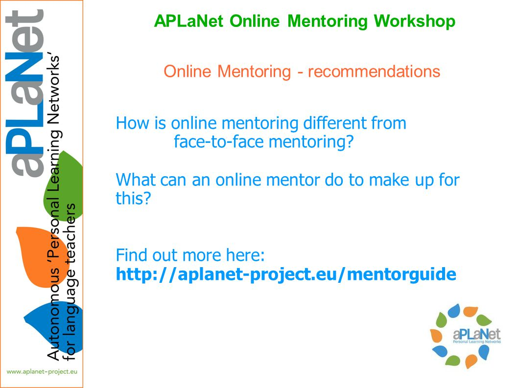 APLaNet Online Mentoring Workshop How is online mentoring different from face-to-face mentoring? What can an online mentor do to make up for this? Fin