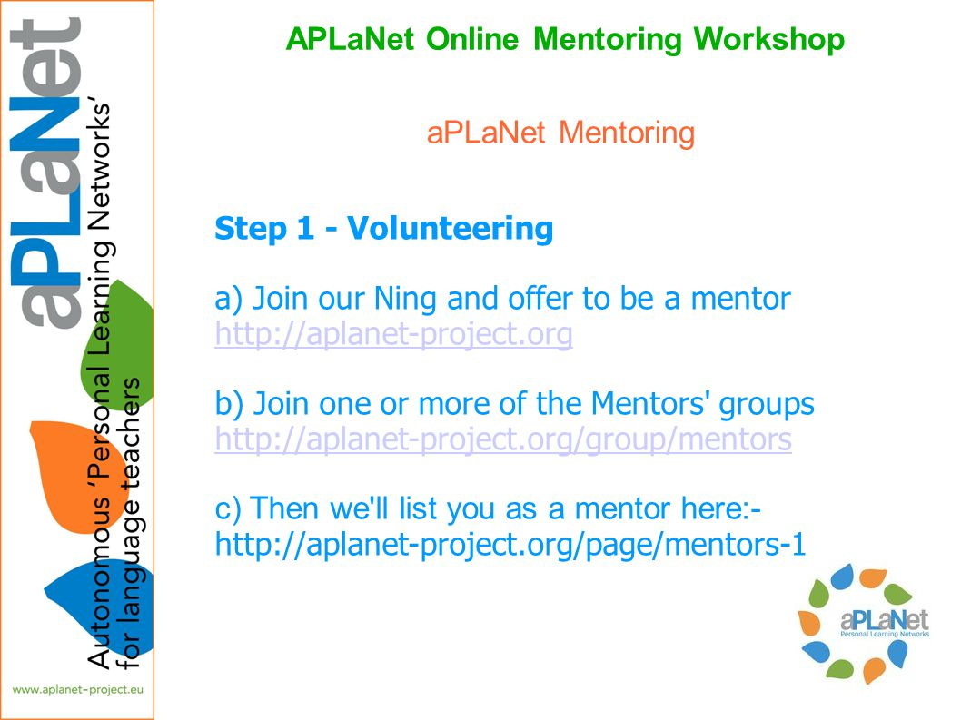 APLaNet Online Mentoring Workshop Step 1 - Volunteering a) Join our Ning and offer to be a mentor http://aplanet-project.org b) Join one or more of th