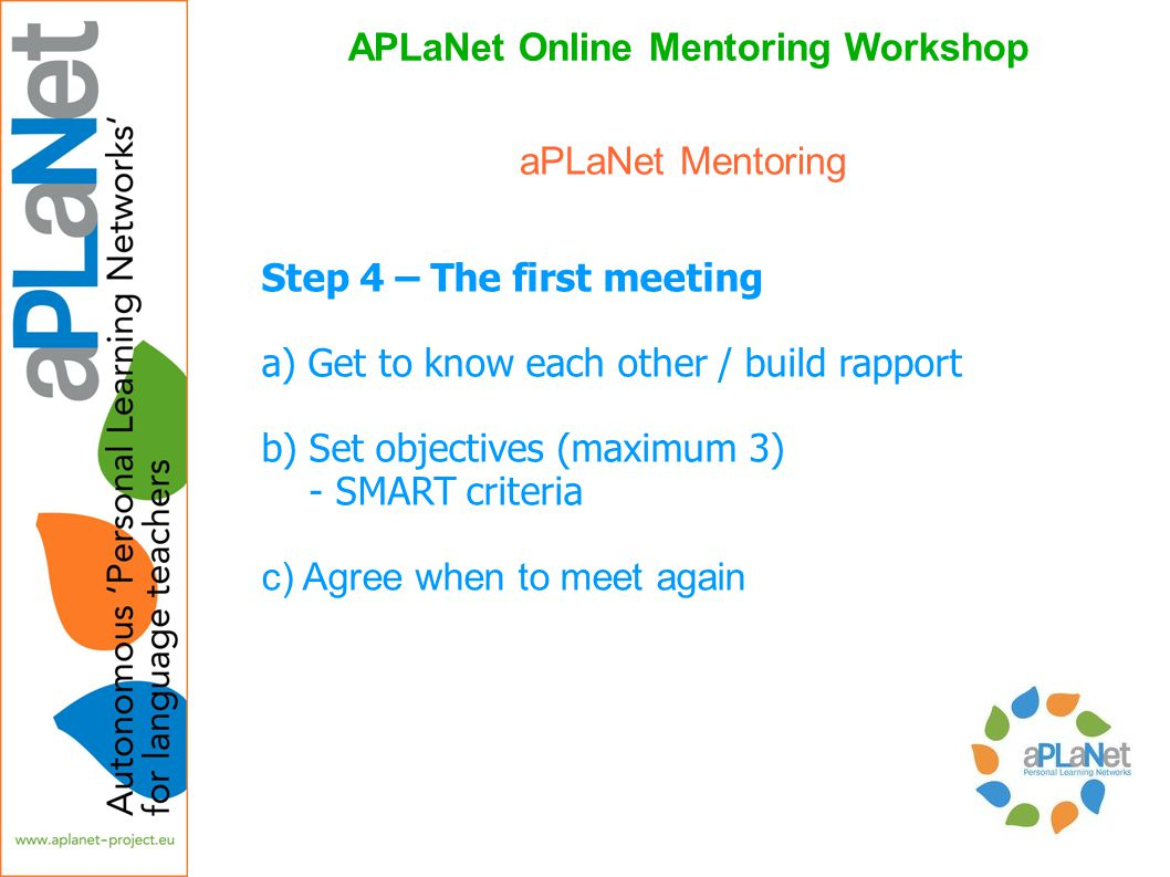 APLaNet Online Mentoring Workshop Step 4 – The first meeting a) Get to know each other / build rapport b) Set objectives (maximum 3) - SMART criteria