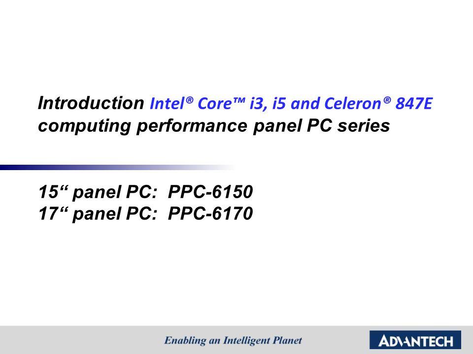Introduction Intel® Core™ i3, i5 and Celeron® 847E computing performance panel PC series 15 panel PC: PPC-6150 17 panel PC: PPC-6170