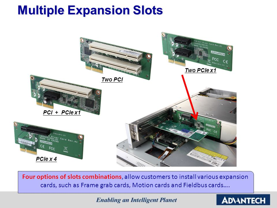 Multiple Expansion Slots PCIe x 4 PCI + PCIe x1 Two PCI Two PCIe x1 Four options of slots combinations, allow customers to install various expansion c