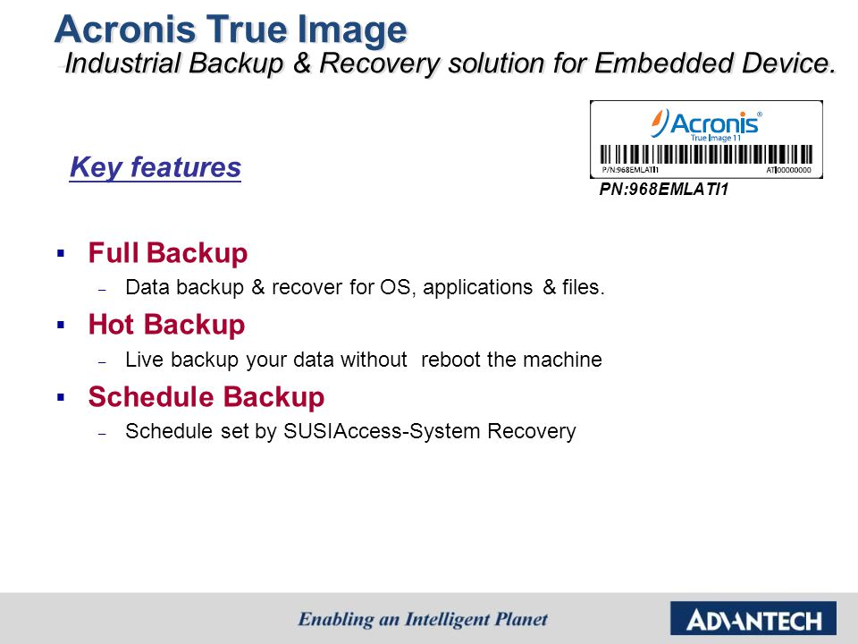 Acronis True Image -Industrial Backup & Recovery solution for Embedded Device.  Full Backup – Data backup & recover for OS, applications & files.  H