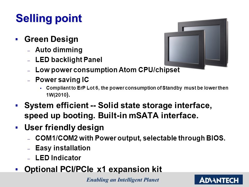 Selling point  Green Design – Auto dimming – LED backlight Panel – Low power consumption Atom CPU/chipset – Power saving IC  Compliant to ErP Lot 6,