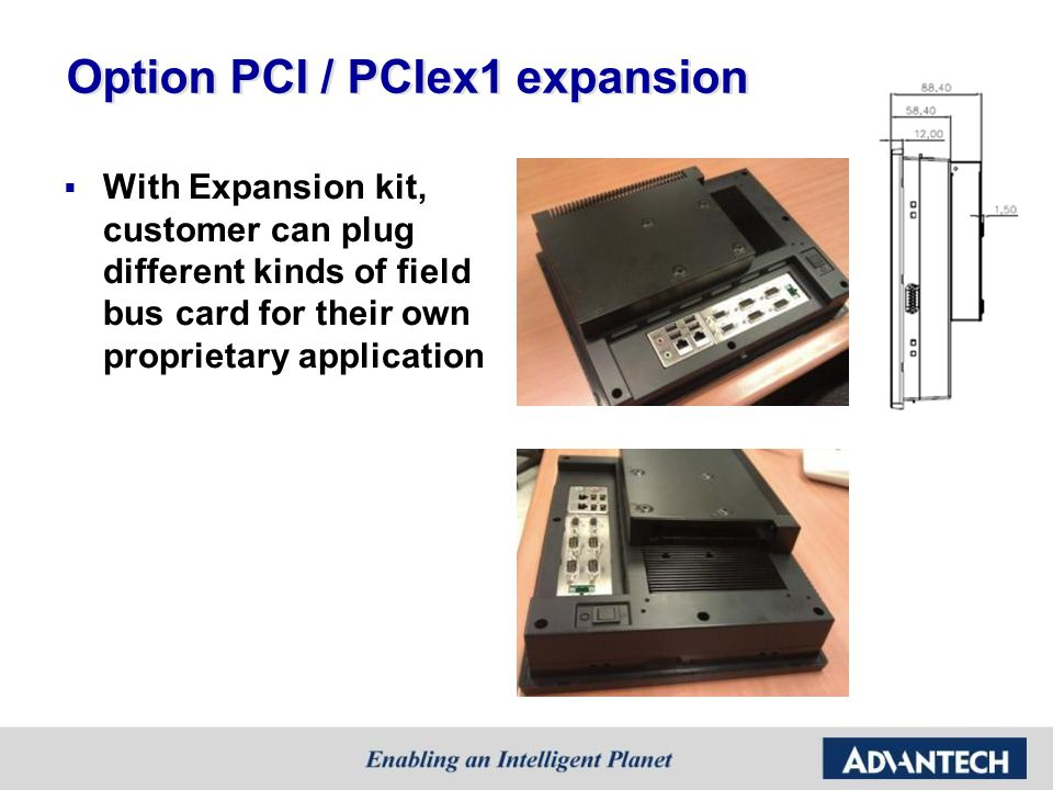Option PCI / PCIex1 expansion  With Expansion kit, customer can plug different kinds of field bus card for their own proprietary application