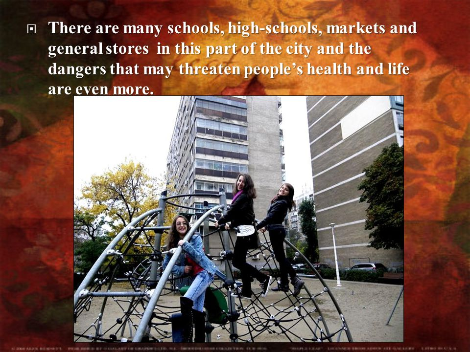  There  There are many schools, high-schools, markets and general stores in this part of the city and the dangers that may threaten people's health and life are even more.