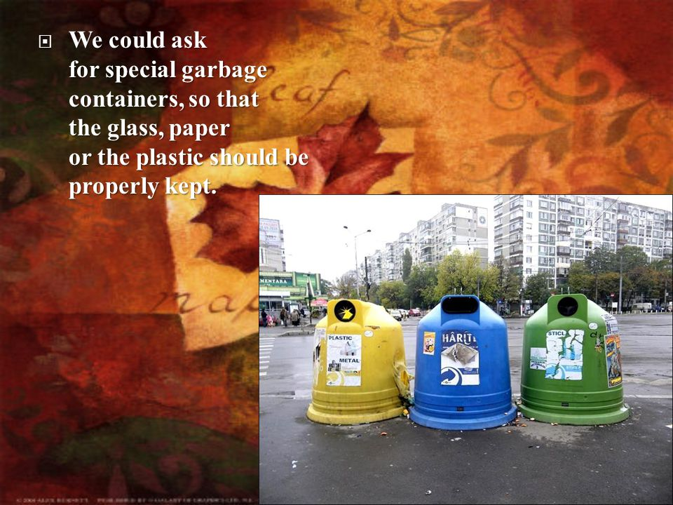 could ask for special garbage containers, so that the glass, paper or the plastic should be properly kept.