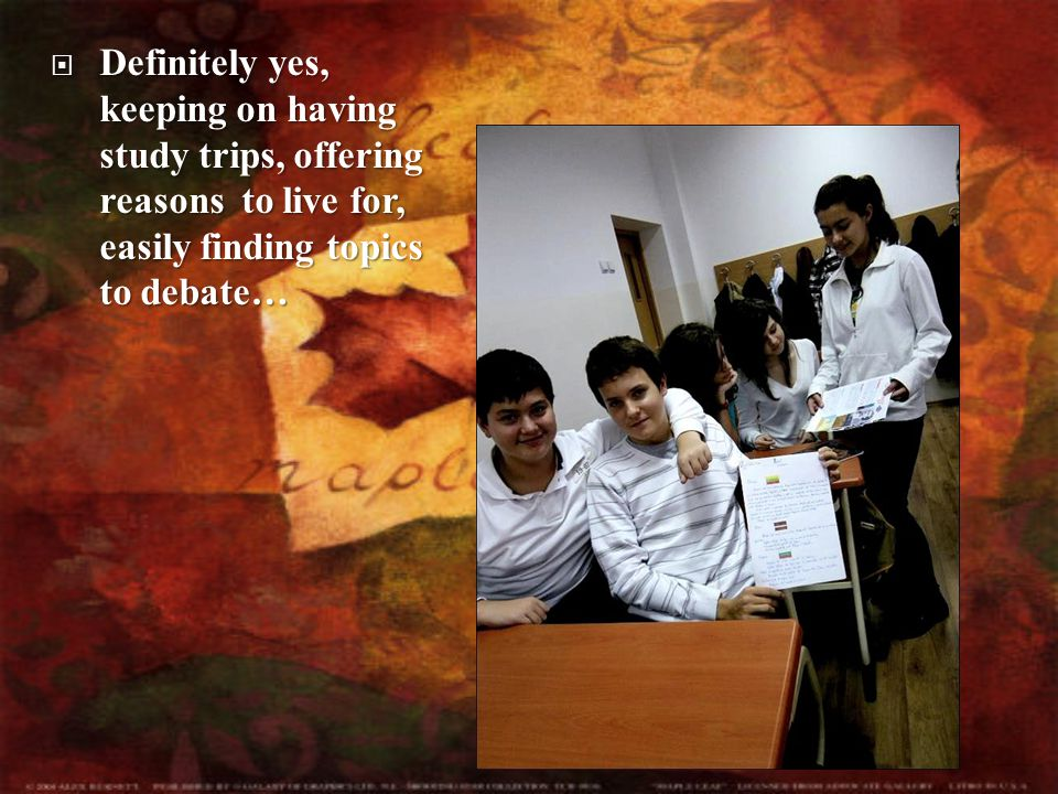  Definitely  Definitely yes, keeping on having study trips, offering reasons to live for, easily finding topics to debate…