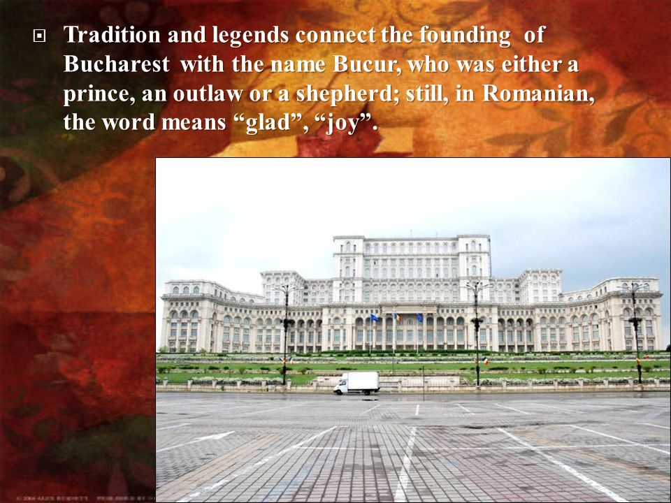  Tradition  Tradition and legends connect the founding of Bucharest with the name Bucur, who was either a prince, an outlaw or a shepherd; still, in