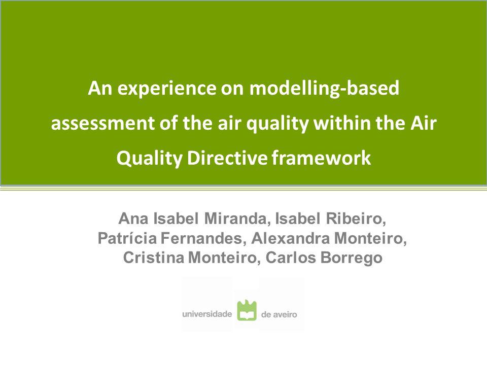 An experience on modelling-based assessment of the air quality within the Air Quality Directive framework Ana Isabel Miranda, Isabel Ribeiro, Patrícia Fernandes, Alexandra Monteiro, Cristina Monteiro, Carlos Borrego