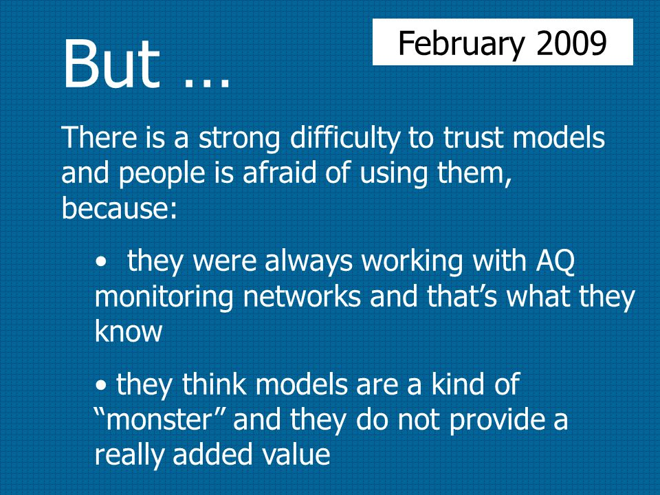 But … There is a strong difficulty to trust models and people is afraid of using them, because: they were always working with AQ monitoring networks and that's what they know they think models are a kind of monster and they do not provide a really added value February 2009