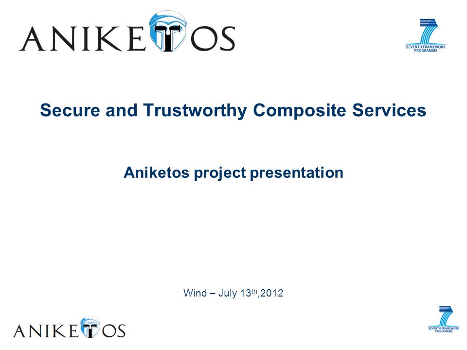 Wind demo event – July 13 th, 2012 Contents Project overview Aniketos concepts Security and trust in service composition Application realms (industrial case studies) Aniketos platform Service lifecycle Capabilities: DT and RT Stakeholders Aniketos Demo Design of a trustworthy composite service